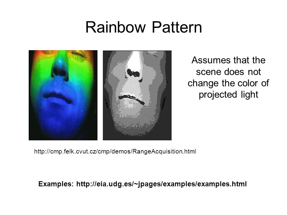 http://cmp.felk.cvut.cz/cmp/demos/RangeAcquisition.html Rainbow Pattern Assumes that the scene does not change the color of projected light Examples: