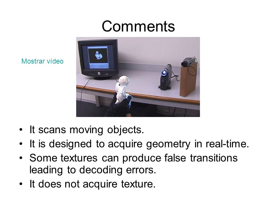 Comments It scans moving objects. It is designed to acquire geometry in real-time. Some textures can produce false transitions leading to decoding err