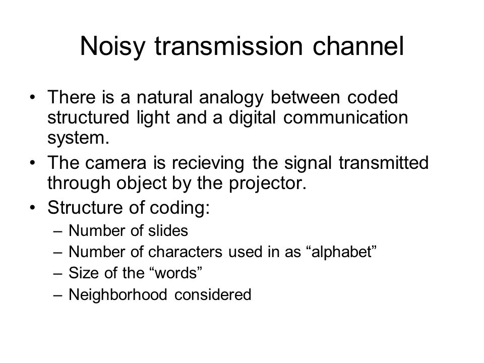 Noisy transmission channel There is a natural analogy between coded structured light and a digital communication system. The camera is recieving the s