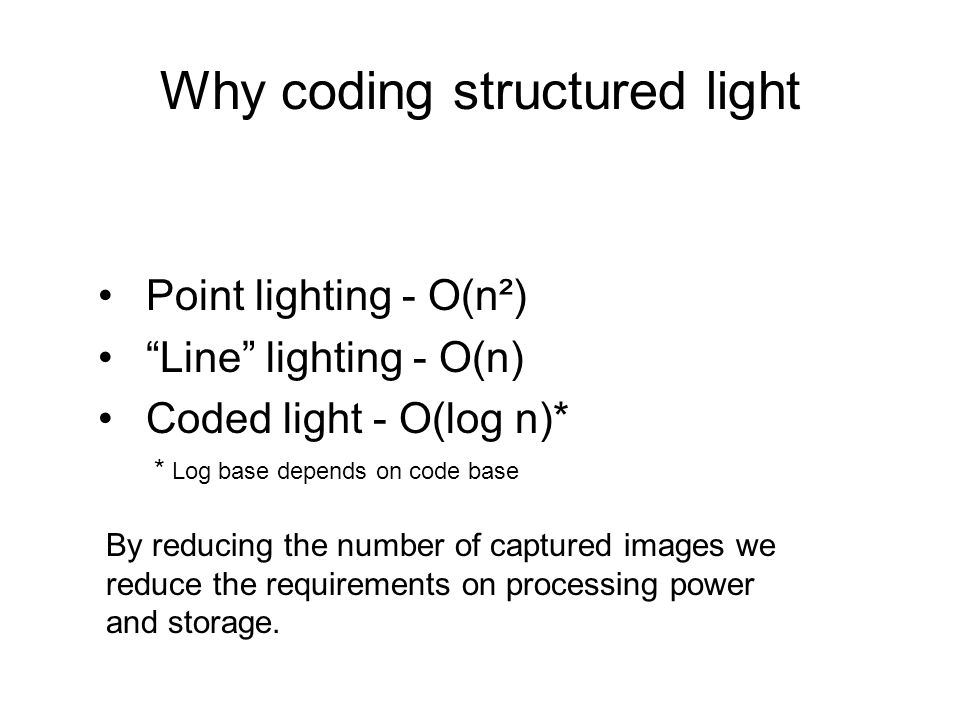"""Why coding structured light Point lighting - O(n²) """"Line"""" lighting - O(n) Coded light - O(log n)* * Log base depends on code base By reducing the numb"""