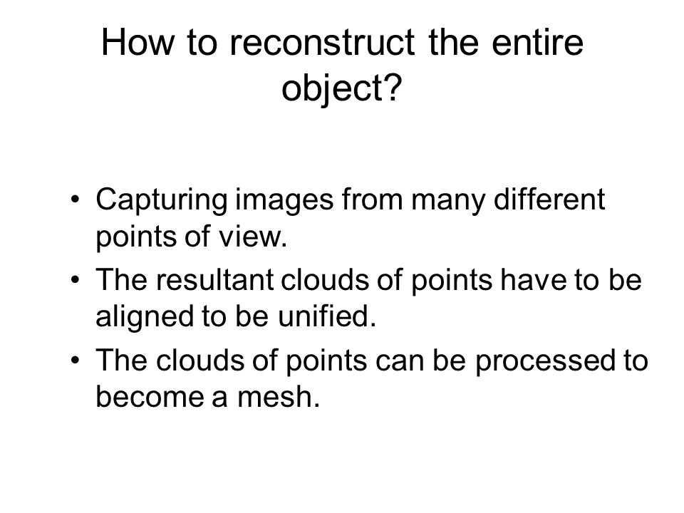 How to reconstruct the entire object? Capturing images from many different points of view. The resultant clouds of points have to be aligned to be uni