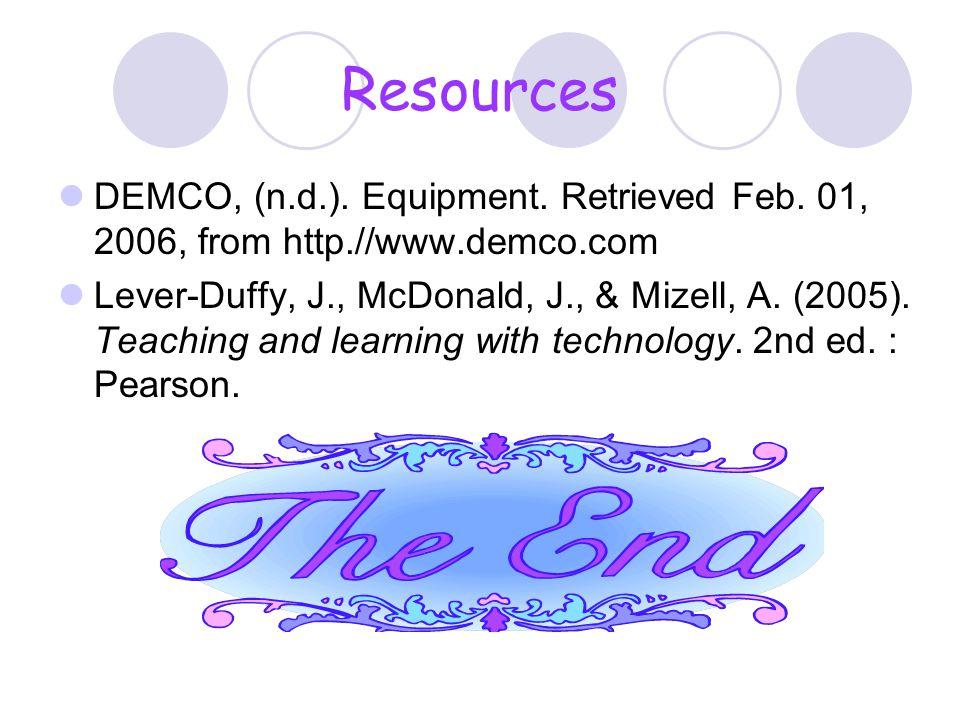 Resources DEMCO, (n.d.). Equipment. Retrieved Feb. 01, 2006, from http.//www.demco.com Lever-Duffy, J., McDonald, J., & Mizell, A. (2005). Teaching an