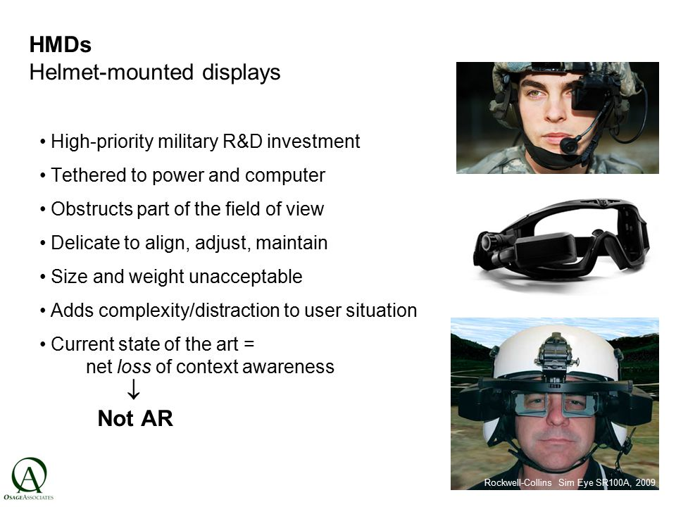 HMDs Helmet-mounted displays High-priority military R&D investment Tethered to power and computer Obstructs part of the field of view Delicate to align, adjust, maintain Size and weight unacceptable Adds complexity/distraction to user situation Current state of the art = net loss of context awareness  Not AR c.