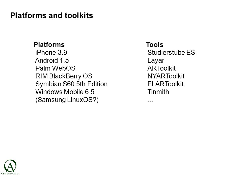 Platforms and toolkits Platforms iPhone 3.9 Android 1.5 Palm WebOS RIM BlackBerry OS Symbian S60 5th Edition Windows Mobile 6.5 (Samsung LinuxOS ) Tools Studierstube ES Layar ARToolkit NYARToolkit FLARToolkit Tinmith...