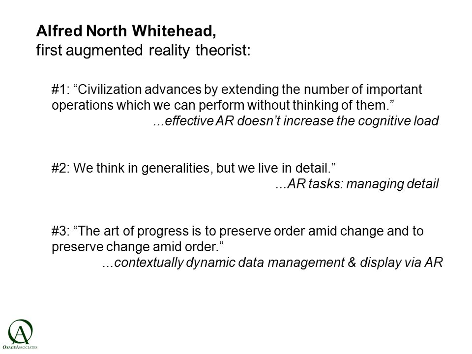 Alfred North Whitehead, first augmented reality theorist: #1: Civilization advances by extending the number of important operations which we can perform without thinking of them. ...effective AR doesn't increase the cognitive load #2: We think in generalities, but we live in detail. ...AR tasks: managing detail #3: The art of progress is to preserve order amid change and to preserve change amid order. ...contextually dynamic data management & display via AR
