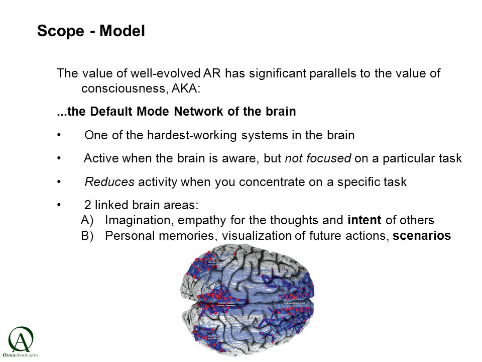 Scope - Model The value of well-evolved AR has significant parallels to the value of consciousness, AKA:...the Default Mode Network of the brain One of the hardest-working systems in the brain Active when the brain is aware, but not focused on a particular task Reduces activity when you concentrate on a specific task 2 linked brain areas: A)Imagination, empathy for the thoughts and intent of others B)Personal memories, visualization of future actions, scenarios