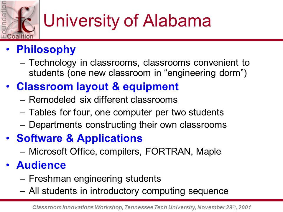 Classroom Innovations Workshop, Tennessee Tech University, November 29 th, 2001 University of Alabama Philosophy –Technology in classrooms, classrooms convenient to students (one new classroom in engineering dorm ) Classroom layout & equipment –Remodeled six different classrooms –Tables for four, one computer per two students –Departments constructing their own classrooms Software & Applications –Microsoft Office, compilers, FORTRAN, Maple Audience –Freshman engineering students –All students in introductory computing sequence
