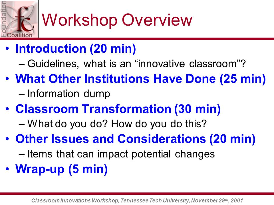 Classroom Innovations Workshop, Tennessee Tech University, November 29 th, 2001 Workshop Overview Introduction (20 min) –Guidelines, what is an innovative classroom .