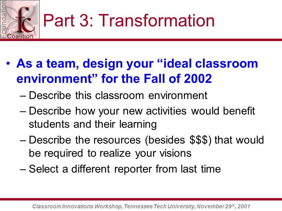 Classroom Innovations Workshop, Tennessee Tech University, November 29 th, 2001 Part 3: Transformation As a team, design your ideal classroom environment for the Fall of 2002 –Describe this classroom environment –Describe how your new activities would benefit students and their learning –Describe the resources (besides $$$) that would be required to realize your visions –Select a different reporter from last time