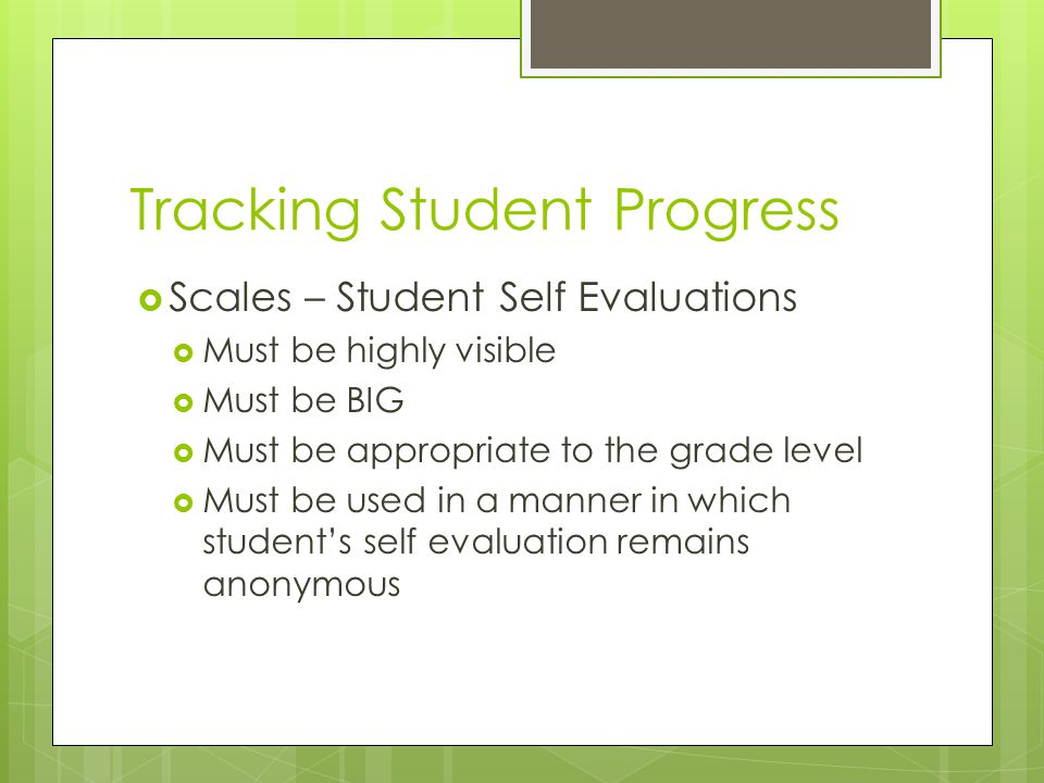 Tracking Student Progress  Scales – Student Self Evaluations  Must be highly visible  Must be BIG  Must be appropriate to the grade level  Must be used in a manner in which student's self evaluation remains anonymous
