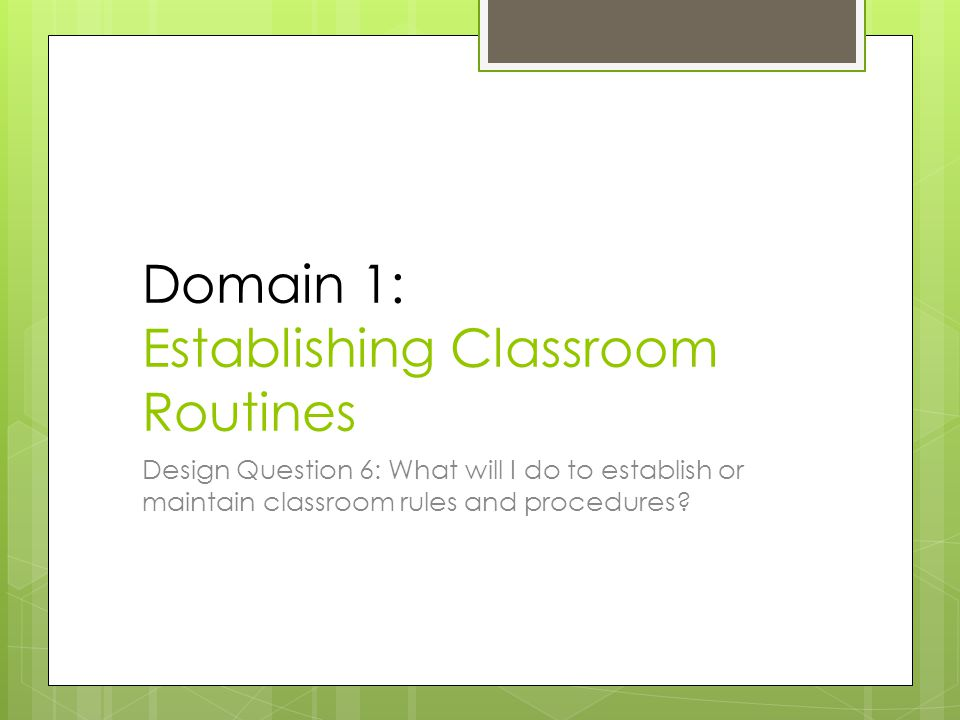 Domain 1: Establishing Classroom Routines Design Question 6: What will I do to establish or maintain classroom rules and procedures