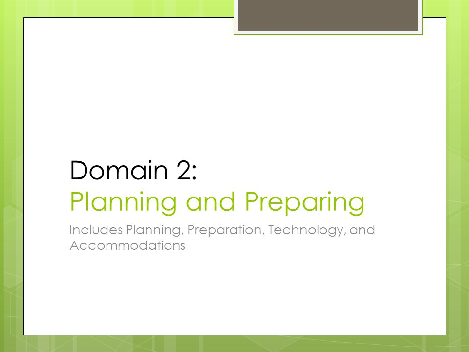 Domain 2: Planning and Preparing Includes Planning, Preparation, Technology, and Accommodations