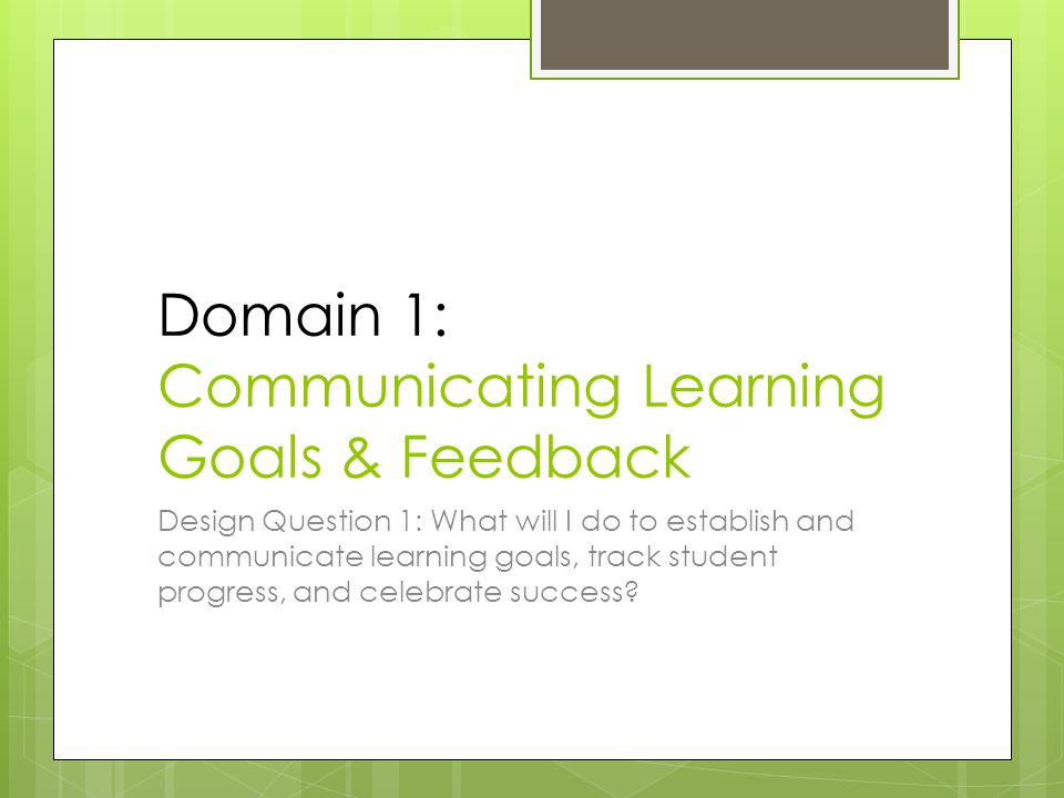 Domain 1: Communicating Learning Goals & Feedback Design Question 1: What will I do to establish and communicate learning goals, track student progress, and celebrate success