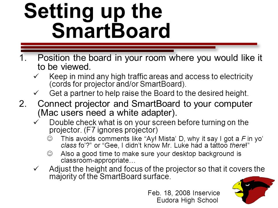 Feb. 18, 2008 Inservice Eudora High School Setting up the SmartBoard 1.Position the board in your room where you would like it to be viewed. Keep in m