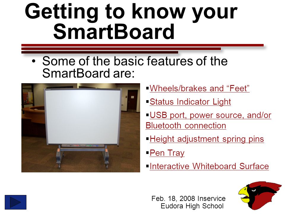 "Feb. 18, 2008 Inservice Eudora High School Getting to know your SmartBoard Some of the basic features of the SmartBoard are:  Wheels/brakes and ""Feet"