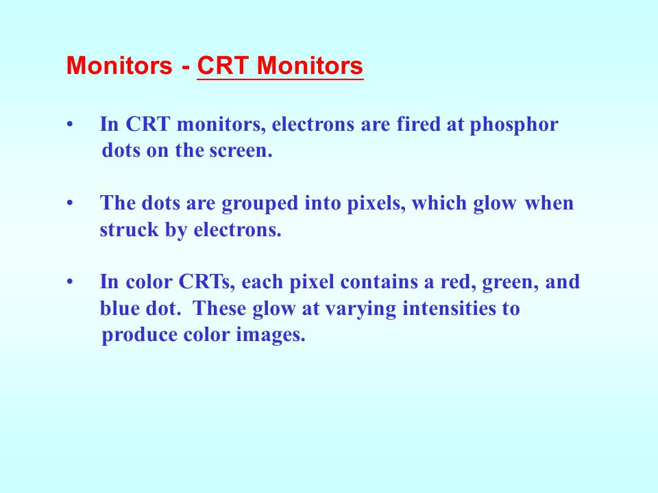 Monitors - CRT Monitors In CRT monitors, electrons are fired at phosphor dots on the screen.
