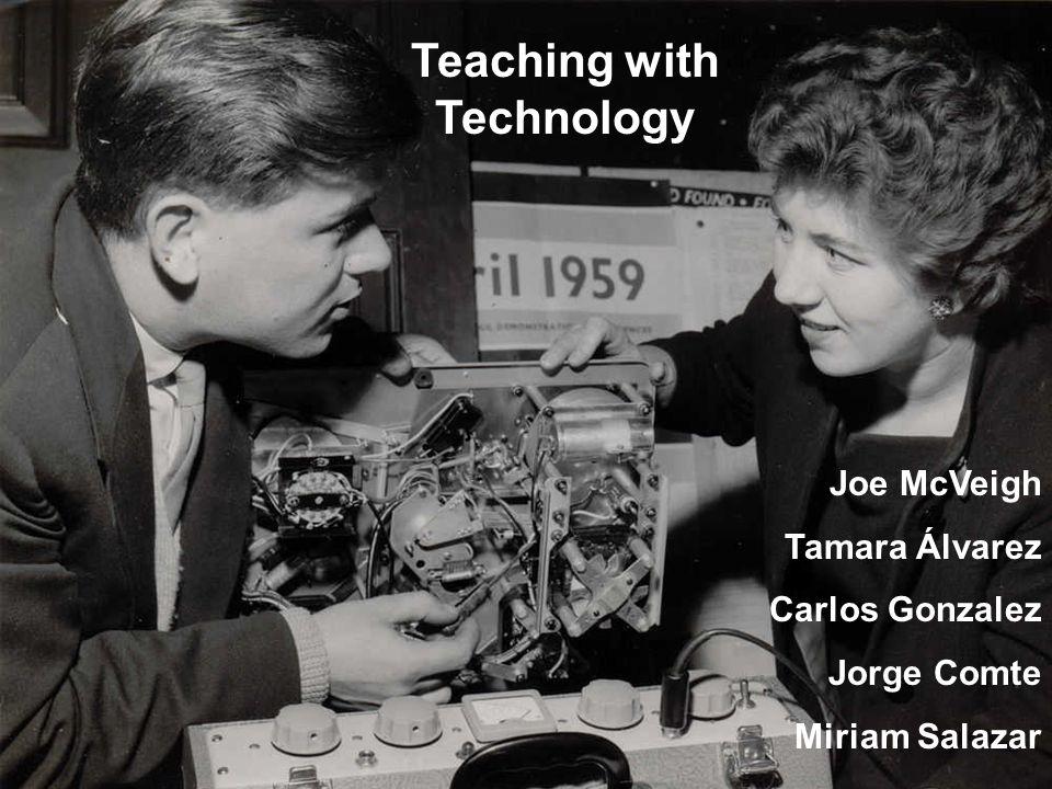 Teaching with Technology Joe McVeigh Tamara Álvarez Carlos Gonzalez Jorge Comte Miriam Salazar