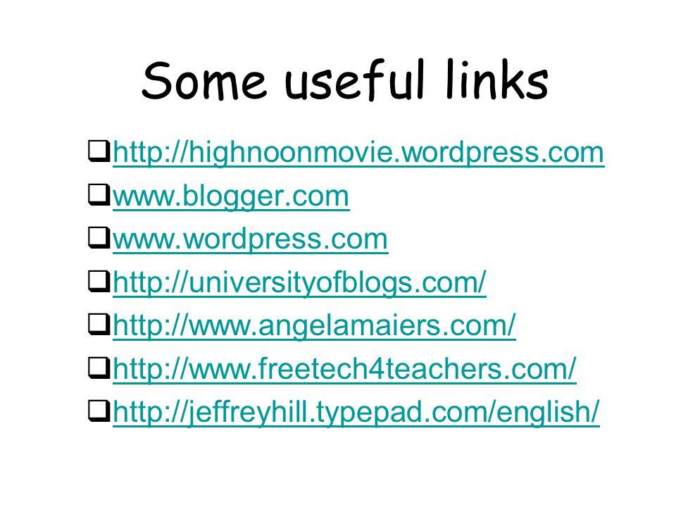Some useful links  http://highnoonmovie.wordpress.com http://highnoonmovie.wordpress.com  www.blogger.com www.blogger.com  www.wordpress.com www.wordpress.com  http://universityofblogs.com/ http://universityofblogs.com/  http://www.angelamaiers.com/ http://www.angelamaiers.com/  http://www.freetech4teachers.com/ http://www.freetech4teachers.com/  http://jeffreyhill.typepad.com/english/ http://jeffreyhill.typepad.com/english/