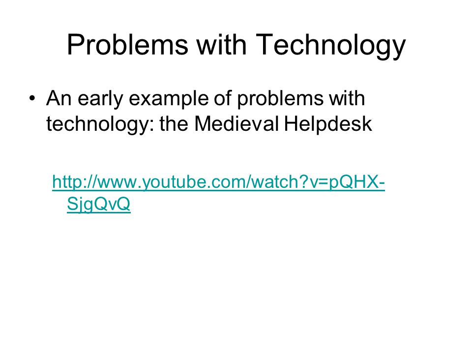 Problems with Technology An early example of problems with technology: the Medieval Helpdesk http://www.youtube.com/watch?v=pQHX- SjgQvQ