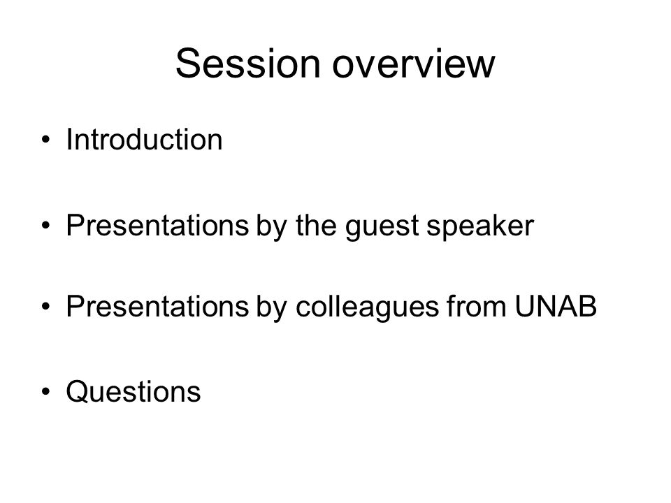 Session overview Introduction Presentations by the guest speaker Presentations by colleagues from UNAB Questions