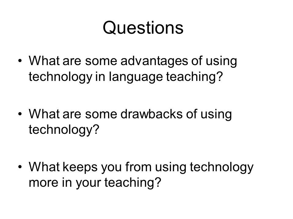 Questions What are some advantages of using technology in language teaching.