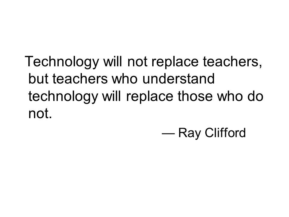 Technology will not replace teachers, but teachers who understand technology will replace those who do not.