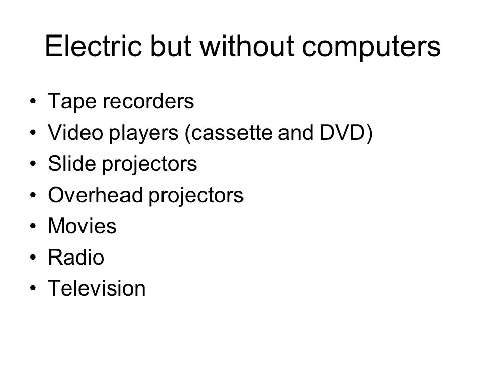 Electric but without computers Tape recorders Video players (cassette and DVD) Slide projectors Overhead projectors Movies Radio Television