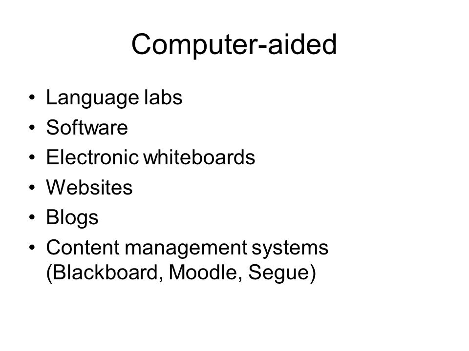 Computer-aided Language labs Software Electronic whiteboards Websites Blogs Content management systems (Blackboard, Moodle, Segue)