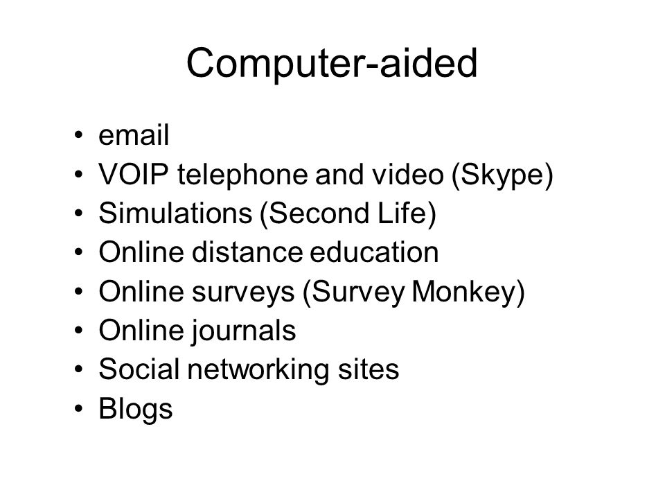 Computer-aided email VOIP telephone and video (Skype) Simulations (Second Life) Online distance education Online surveys (Survey Monkey) Online journals Social networking sites Blogs