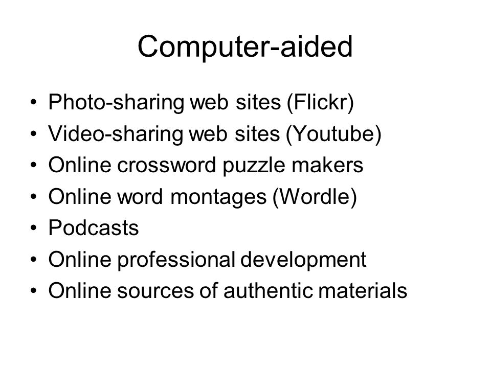 Computer-aided Photo-sharing web sites (Flickr) Video-sharing web sites (Youtube) Online crossword puzzle makers Online word montages (Wordle) Podcasts Online professional development Online sources of authentic materials