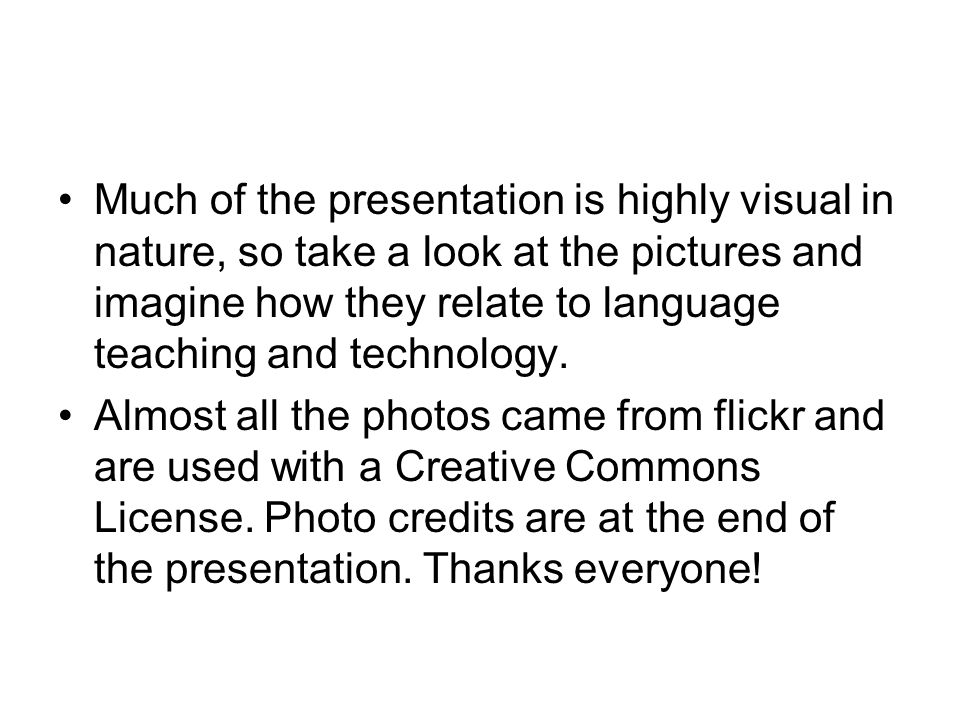 Much of the presentation is highly visual in nature, so take a look at the pictures and imagine how they relate to language teaching and technology.