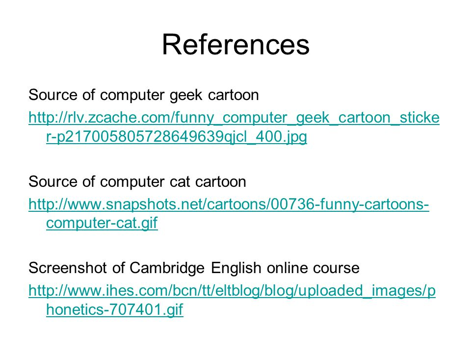 References Source of computer geek cartoon http://rlv.zcache.com/funny_computer_geek_cartoon_sticke r-p217005805728649639qjcl_400.jpg Source of computer cat cartoon http://www.snapshots.net/cartoons/00736-funny-cartoons- computer-cat.gif Screenshot of Cambridge English online course http://www.ihes.com/bcn/tt/eltblog/blog/uploaded_images/p honetics-707401.gif