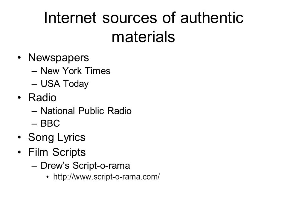Internet sources of authentic materials Newspapers –New York Times –USA Today Radio –National Public Radio –BBC Song Lyrics Film Scripts –Drew's Script-o-rama http://www.script-o-rama.com/