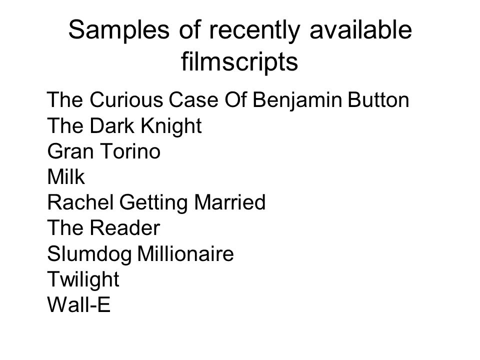 Samples of recently available filmscripts The Curious Case Of Benjamin Button The Dark Knight Gran Torino Milk Rachel Getting Married The Reader Slumdog Millionaire Twilight Wall-E
