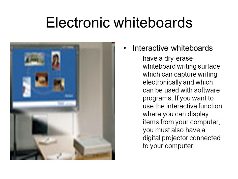 Electronic whiteboards Interactive whiteboards –have a dry-erase whiteboard writing surface which can capture writing electronically and which can be used with software programs.