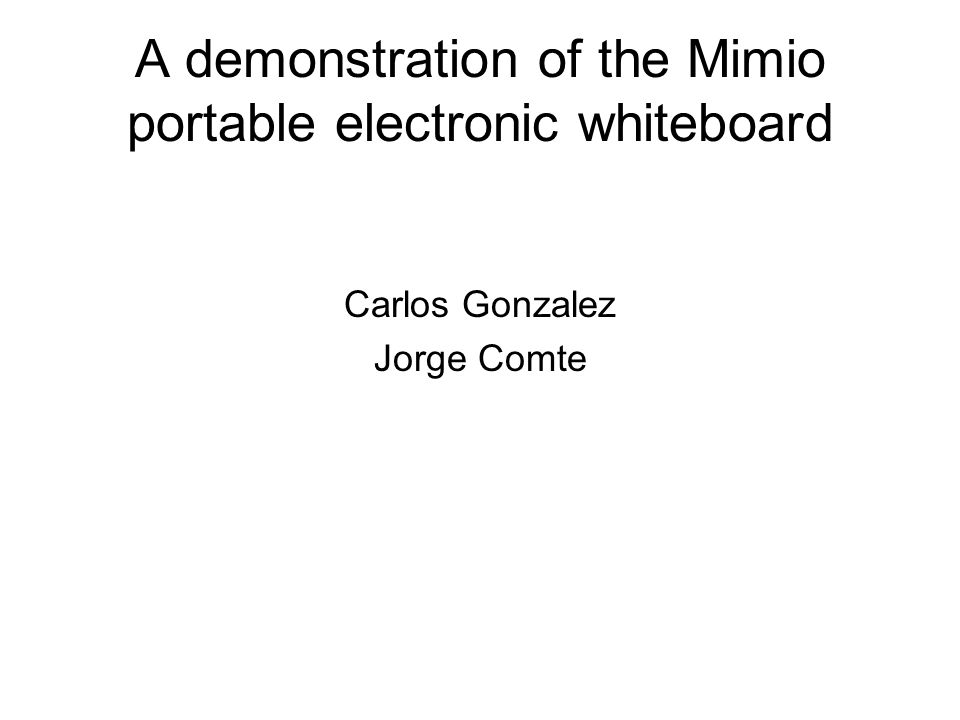 A demonstration of the Mimio portable electronic whiteboard Carlos Gonzalez Jorge Comte