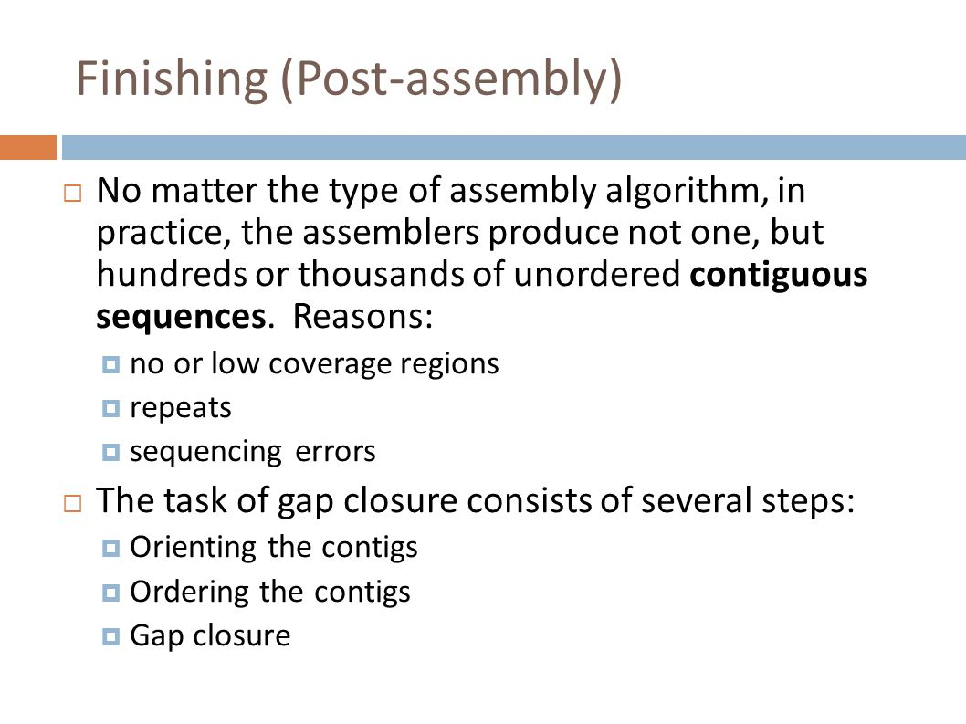 Finishing (Post-assembly)  No matter the type of assembly algorithm, in practice, the assemblers produce not one, but hundreds or thousands of unordered contiguous sequences.