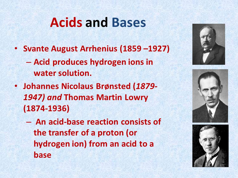 Acids and Bases Svante August Arrhenius (1859 –1927) – Acid produces hydrogen ions in water solution.