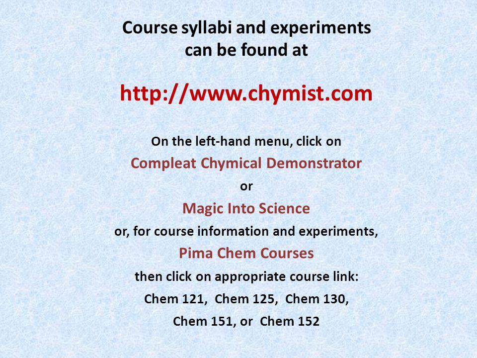 Course syllabi and experiments can be found at http://www.chymist.com On the left-hand menu, click on Compleat Chymical Demonstrator or Magic Into Science or, for course information and experiments, Pima Chem Courses then click on appropriate course link: Chem 121, Chem 125, Chem 130, Chem 151, or Chem 152