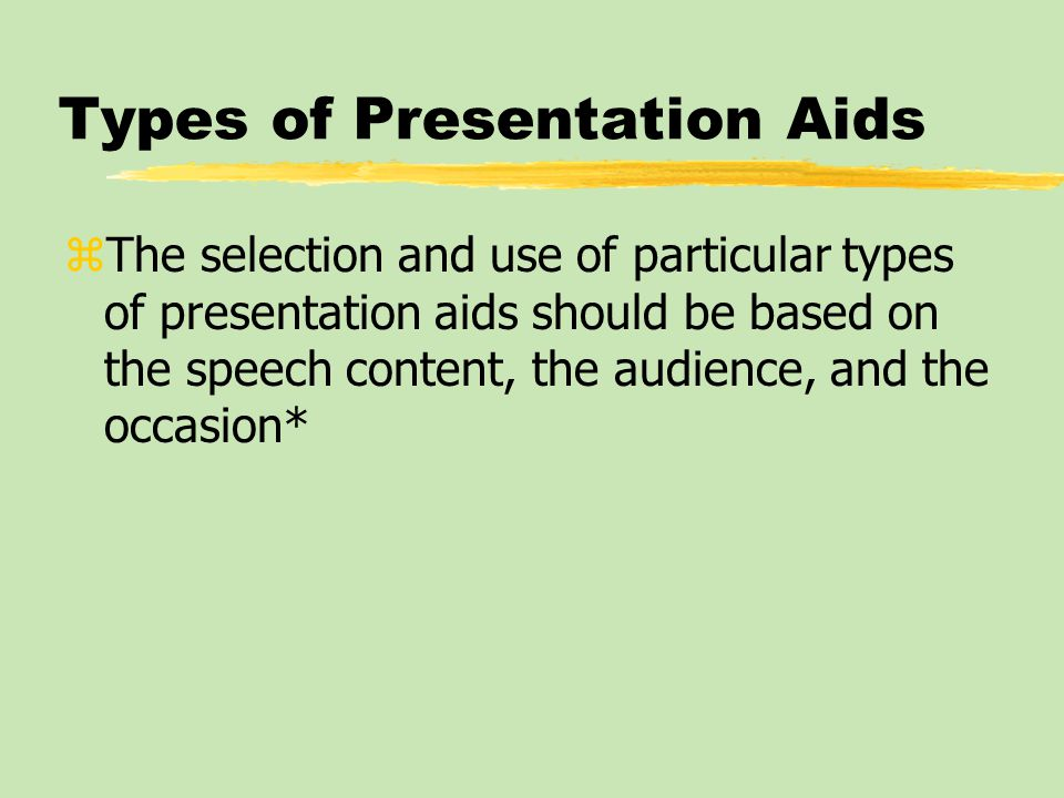 Types of Presentation Aids zThe selection and use of particular types of presentation aids should be based on the speech content, the audience, and the occasion*