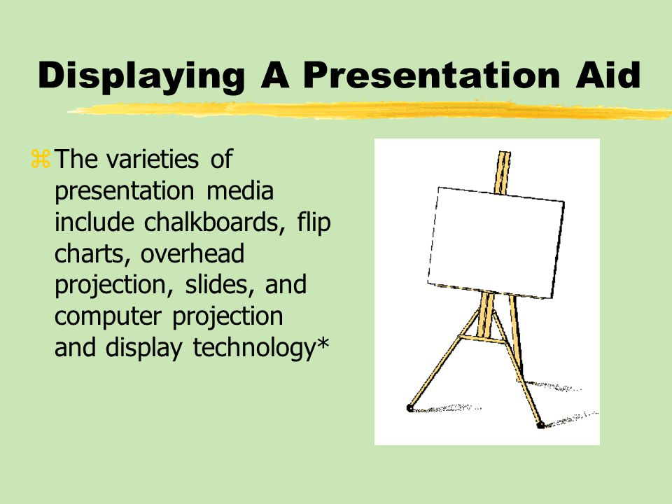 Displaying A Presentation Aid: Chalkboards zChalkboard yA board on which to write with chalk or another type of marker zTry to reserve the chalkboard for simple explanations zThe processes of writing or drawing reduce contact between the presenter and the audience*