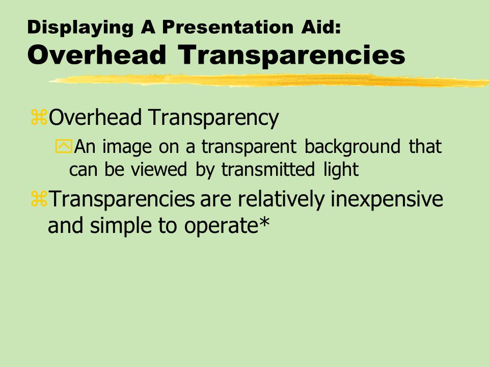 Displaying A Presentation Aid: Overhead Transparencies zOverhead Transparency yAn image on a transparent background that can be viewed by transmitted light zTransparencies are relatively inexpensive and simple to operate*