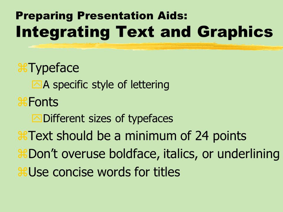 Preparing Presentation Aids: Integrating Text and Graphics zTypeface yA specific style of lettering zFonts yDifferent sizes of typefaces zText should be a minimum of 24 points zDon't overuse boldface, italics, or underlining zUse concise words for titles