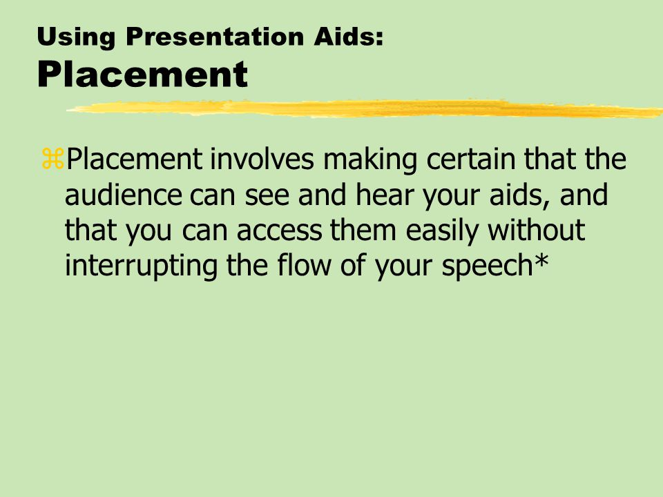 Using Presentation Aids: Placement zPlacement involves making certain that the audience can see and hear your aids, and that you can access them easily without interrupting the flow of your speech*