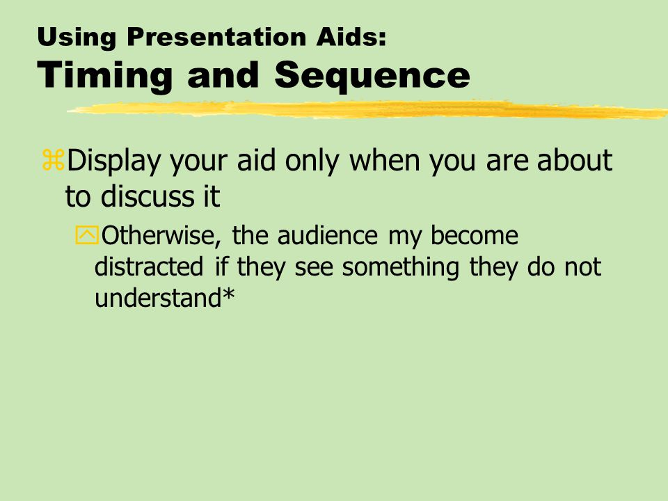 Using Presentation Aids: Timing and Sequence zDisplay your aid only when you are about to discuss it yOtherwise, the audience my become distracted if they see something they do not understand*