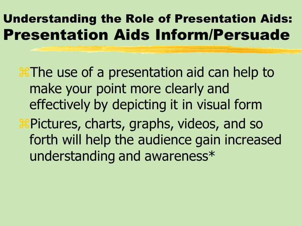 Understanding the Role of Presentation Aids: Presentation Aids Inform/Persuade zThe use of a presentation aid can help to make your point more clearly and effectively by depicting it in visual form zPictures, charts, graphs, videos, and so forth will help the audience gain increased understanding and awareness*