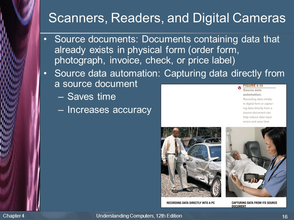 Chapter 4 Understanding Computers, 12th Edition 16 Scanners, Readers, and Digital Cameras Source documents: Documents containing data that already exists in physical form (order form, photograph, invoice, check, or price label) Source data automation: Capturing data directly from a source document –Saves time –Increases accuracy