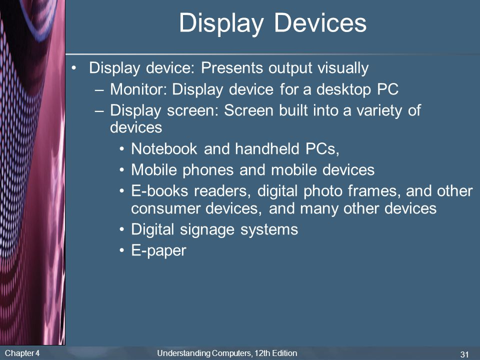 Chapter 4 Understanding Computers, 12th Edition 31 Display Devices Display device: Presents output visually –Monitor: Display device for a desktop PC –Display screen: Screen built into a variety of devices Notebook and handheld PCs, Mobile phones and mobile devices E-books readers, digital photo frames, and other consumer devices, and many other devices Digital signage systems E-paper