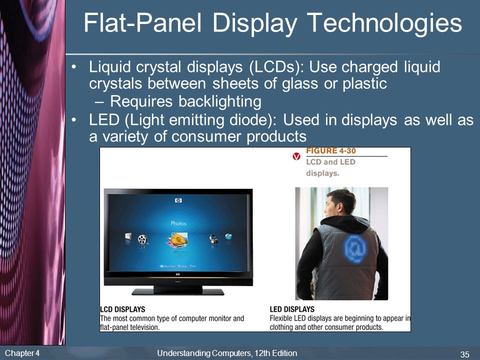 Chapter 4 Understanding Computers, 12th Edition 35 Flat-Panel Display Technologies Liquid crystal displays (LCDs): Use charged liquid crystals between sheets of glass or plastic –Requires backlighting LED (Light emitting diode): Used in displays as well as a variety of consumer products