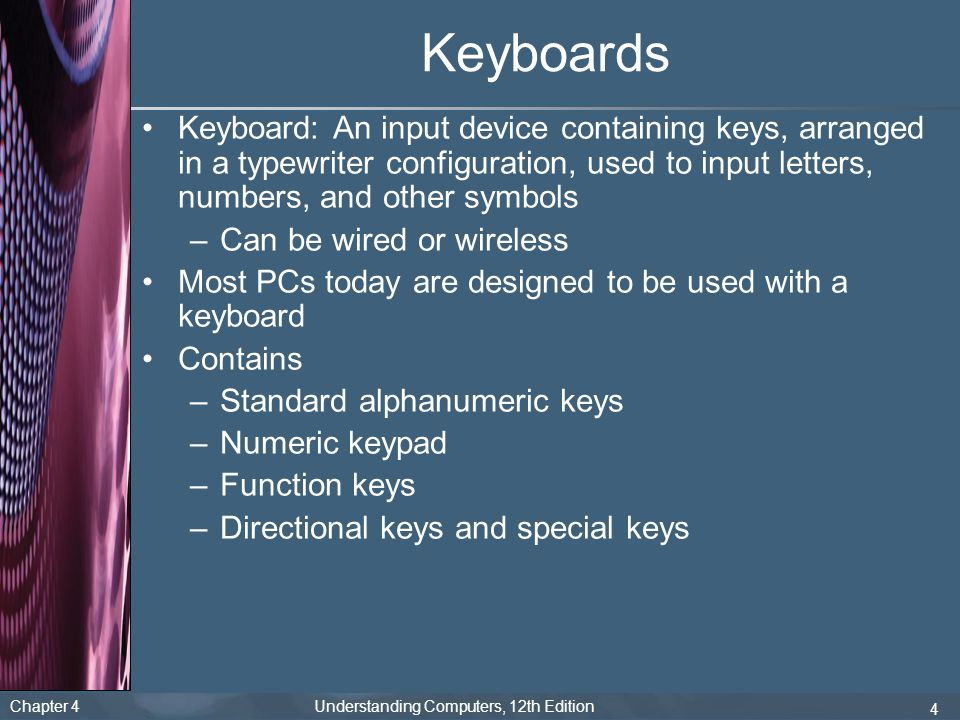 Chapter 4 Understanding Computers, 12th Edition 4 Keyboards Keyboard: An input device containing keys, arranged in a typewriter configuration, used to input letters, numbers, and other symbols –Can be wired or wireless Most PCs today are designed to be used with a keyboard Contains –Standard alphanumeric keys –Numeric keypad –Function keys –Directional keys and special keys